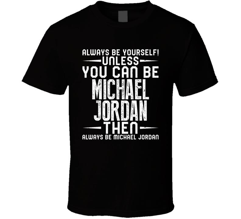 Michael Jordan Always Be Yourself Unless You Can Be Fan T Shirt