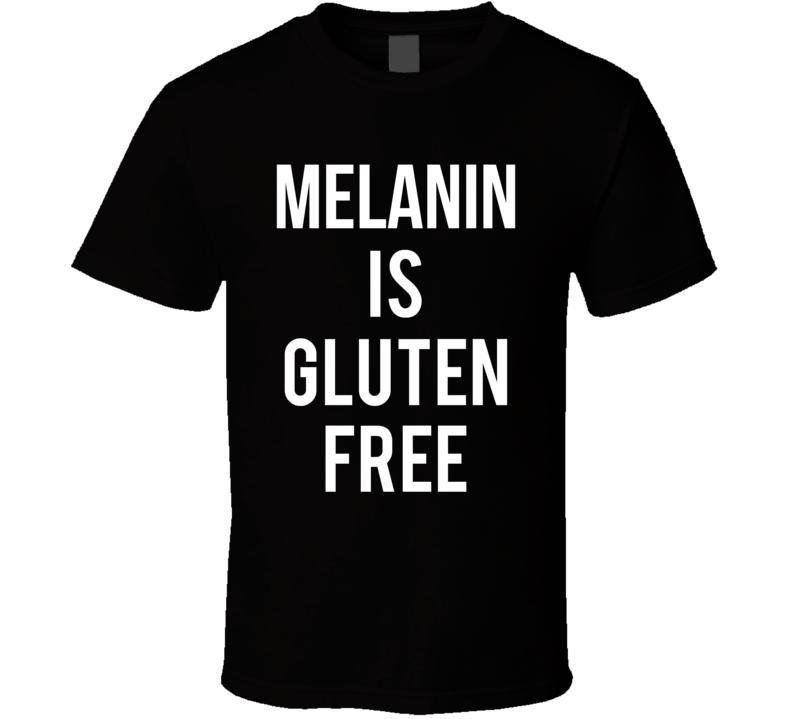 Melanin Is Gluten Free T-shirt