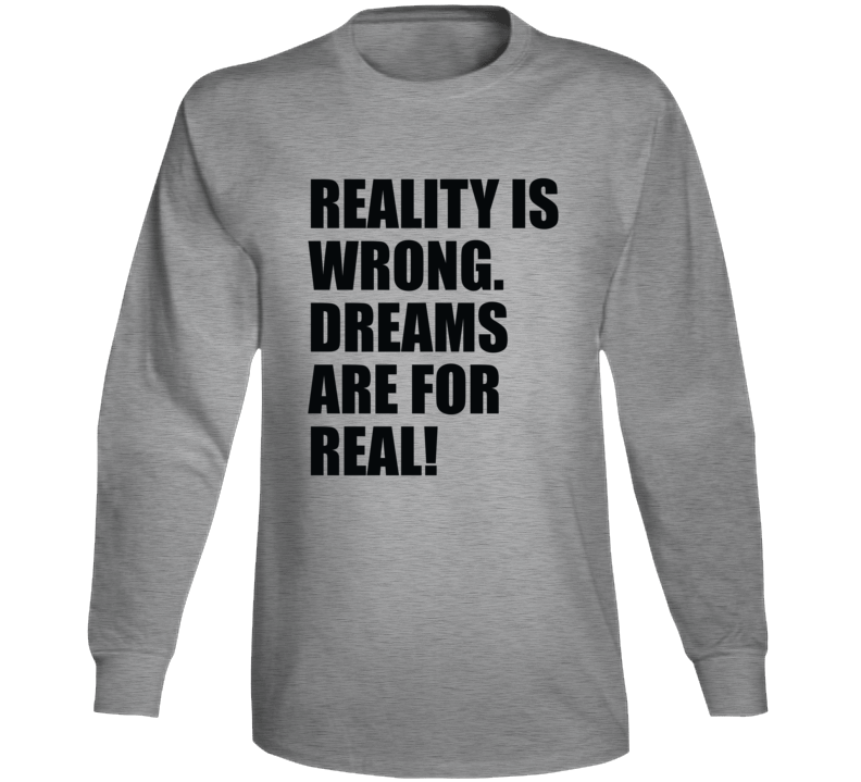 Reality Is Wrong. Dreams Are For Real! Long Sleeve