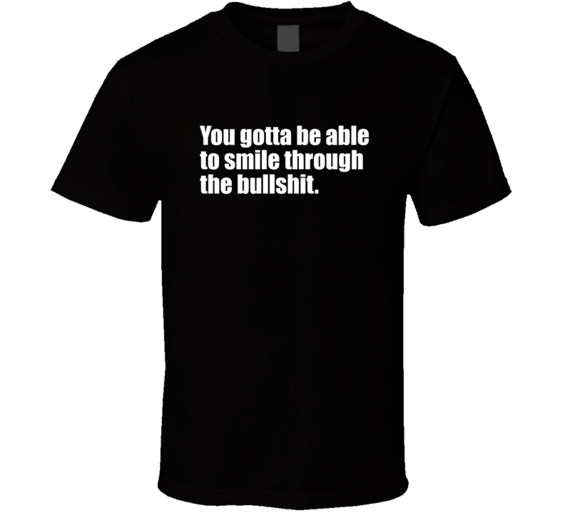 You Gotta Be Able To Smile Through The Bullshit. T Shirt