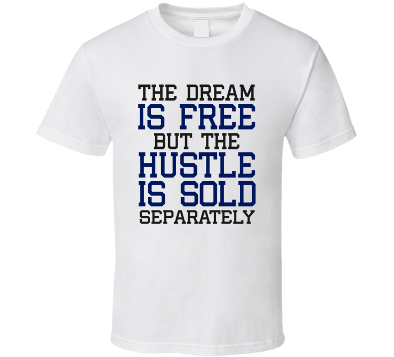 The Dream Is Free But The Hustle Is Sold Separately T-shirt