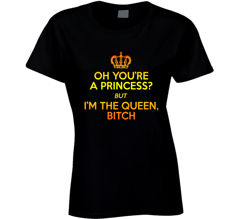 Oh You're A Princess But Im The Queen Bitch Crown T-shirt