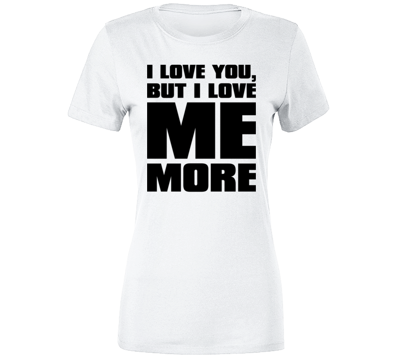 I Love You Love Me More Funny T Shirt T Shirt
