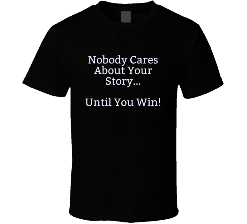Nobody Cares About Your Story ... Until You Win Motivational Inspiration T Shirt