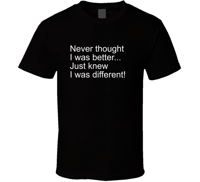 Never Thought I Was Better, Just Knew I Was Different T Shirt