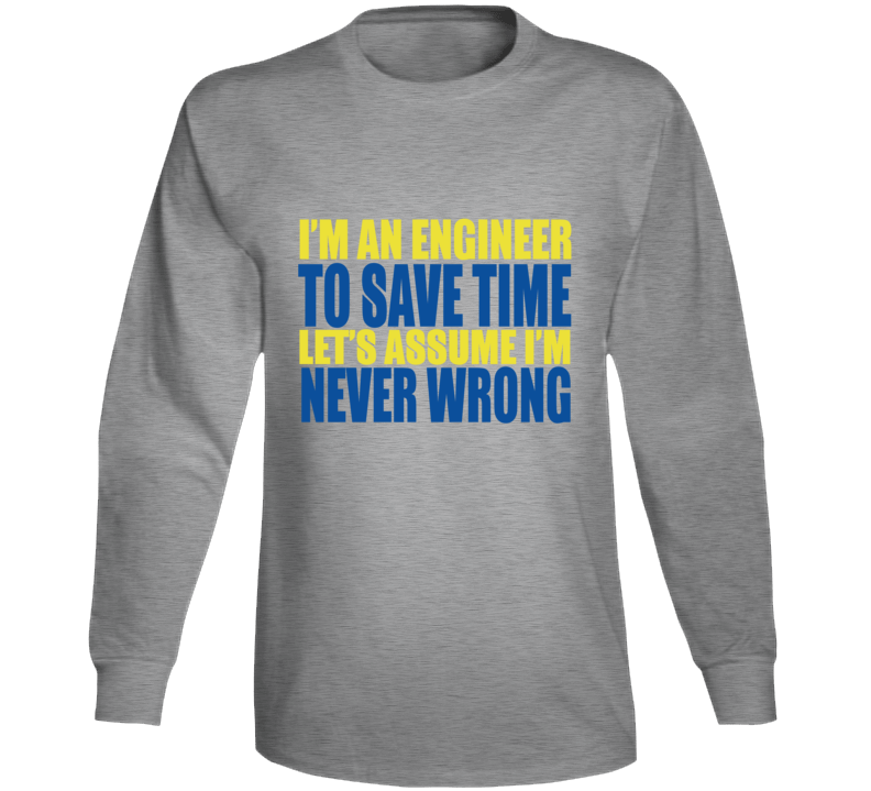 I'm An Engineer To Save Time Let's Assume I'm Never Wrong Long Sleeve
