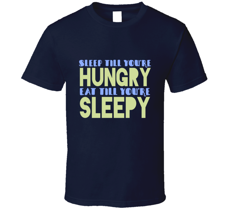 Sleep Till You're Hungry Eat Till You're Sleepy Foodie Tired Funny T Shirt