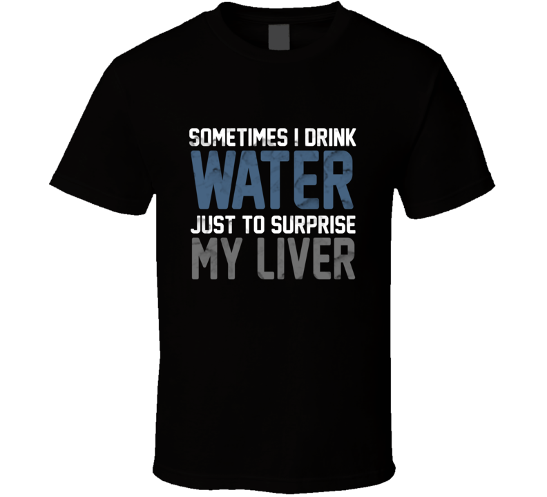 Sometime I Drink Water Just To Surprise My Liver Funny Beer Drinking Alcohol Best Gift T Shirt