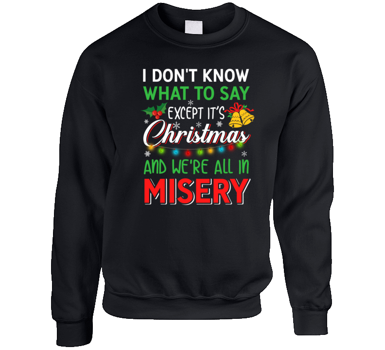 I Don't Know What To Say Except It's Christmas And We're All In Misery Ugly Holiday Funny Best Seller Gift Crewneck Sweatshirt