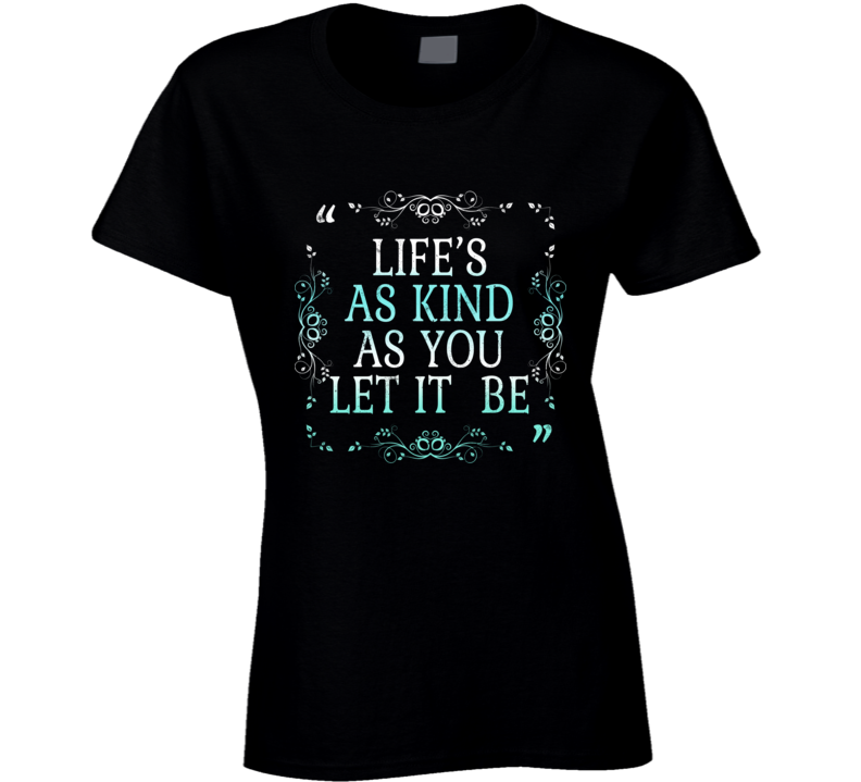 Life's As Kind As You Let It Be Best Gift Ladies T Shirt