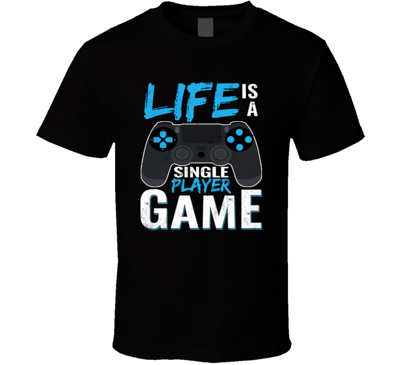 Life Is A Single Player Game Gift T Shirt