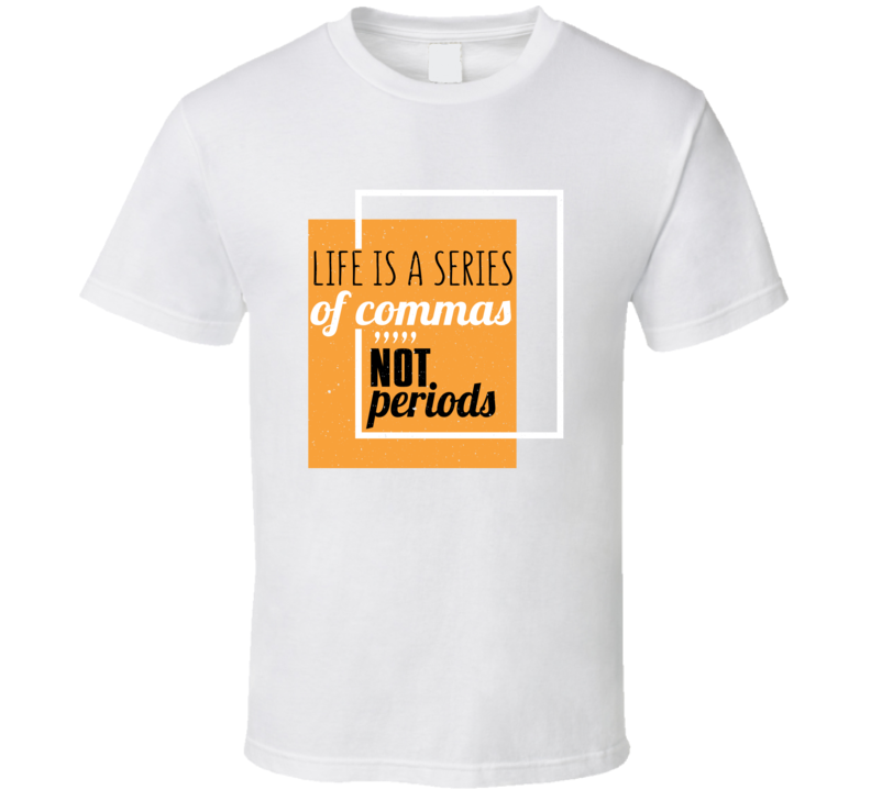Life Is A Series Of Commas Not Periods T Shirt