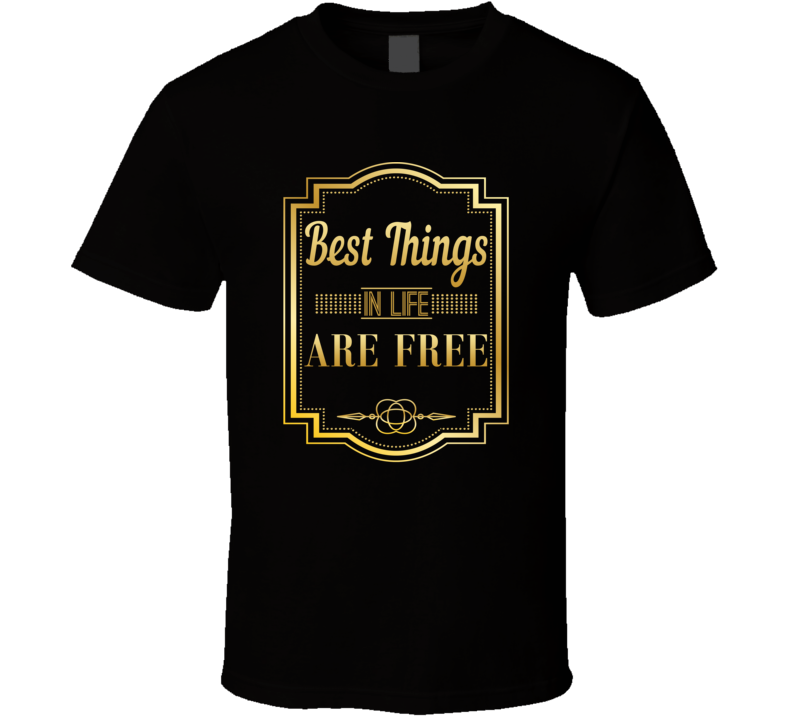 Best Things In Life Are Free Best Gift T Shirt
