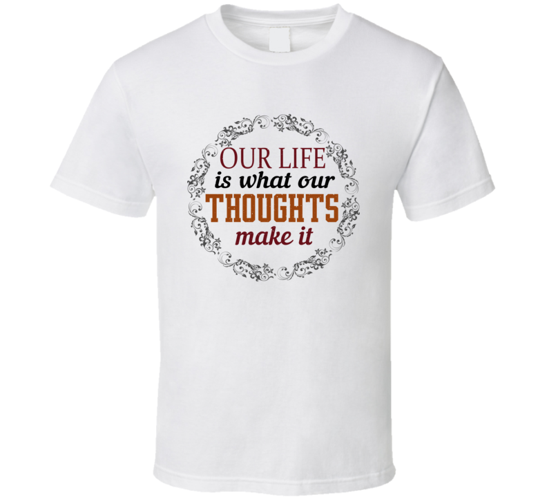 Our Life Is What Our Thoughts Make It Best Gift T Shirt