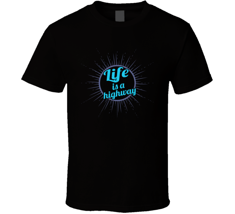Life Is A Highway Favorite T Shirt