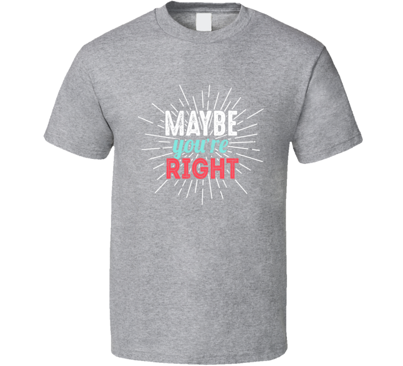 Maybe You're Right Best Seller T Shirt