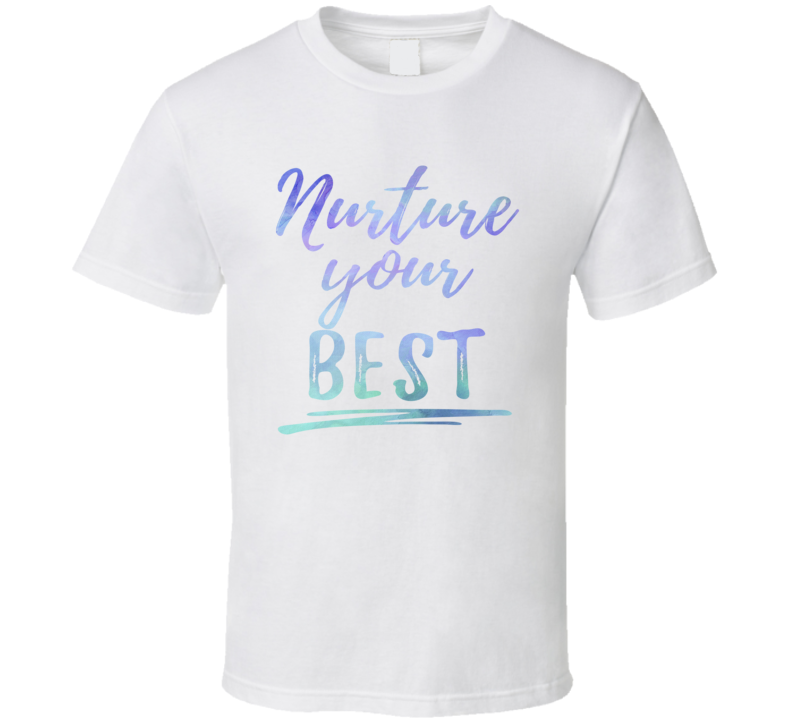 Nurture Your Best Inspirational T Shirt