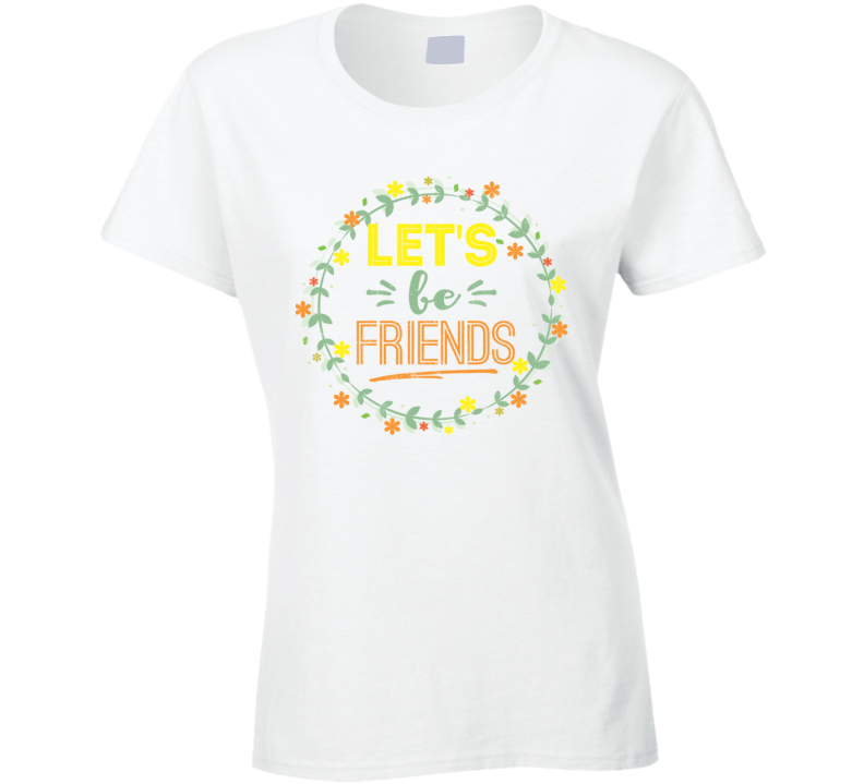 Let's Be Friends Gift Ladies T Shirt