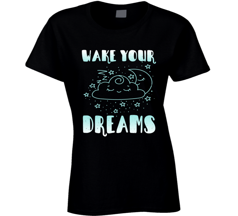 Wake Your Dreams Best Gift Ladies T Shirt