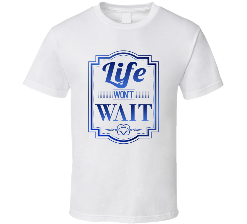Life Won't Wait Best Seller T Shirt