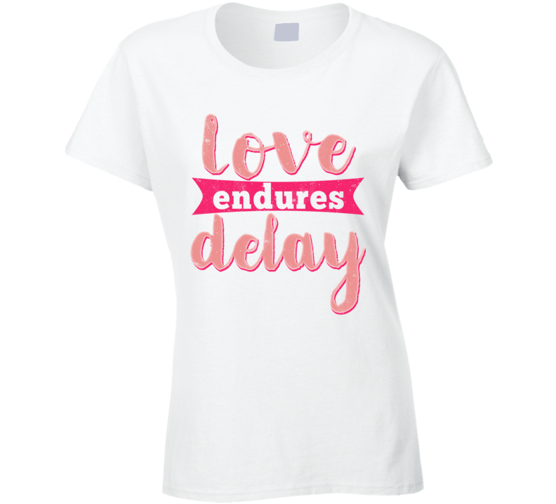 Love Endures Delay Best Gift Ladies T Shirt