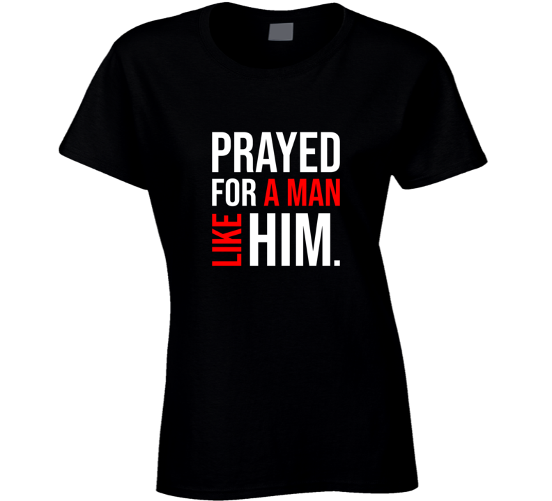 Prayed For A Man Like Him, I'm Him, His And Hers Married Couples Shirts, Bride And Groom, Boyfriend And Girlfriend Best Gift Ladies T Shirt