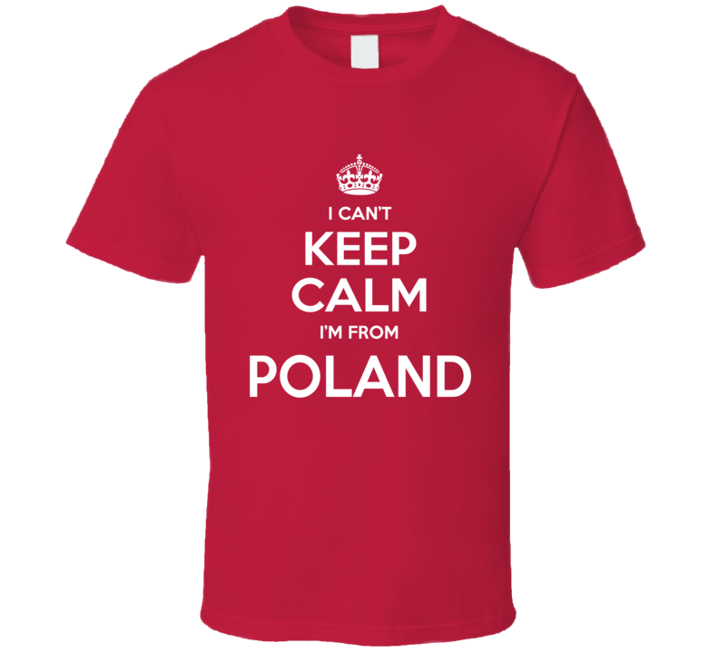 I Can't Keep Calm I;m From Poland Polish Country Funny T Shirt