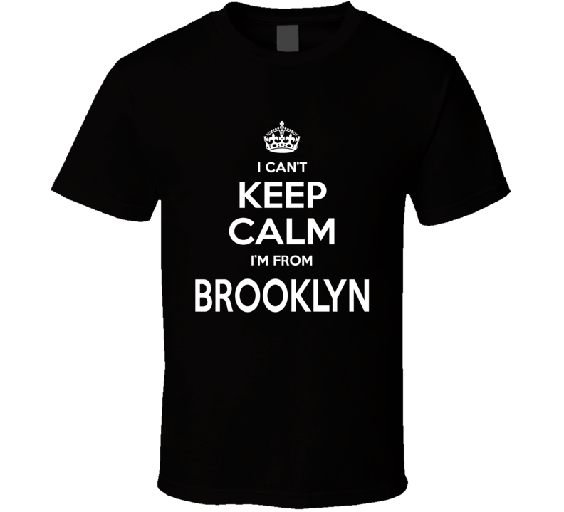 I Can't Keep Calm I'm From Brooklyn Funny City T Shirt