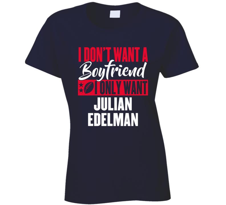 I Dont Want A Boyfriend I Only Want Julian Edelman Mvp New England Ladies T Shirt