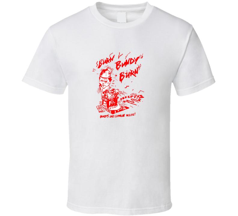 Burn Bundy Burn Tv Documentary Ted Bundy T Shirt