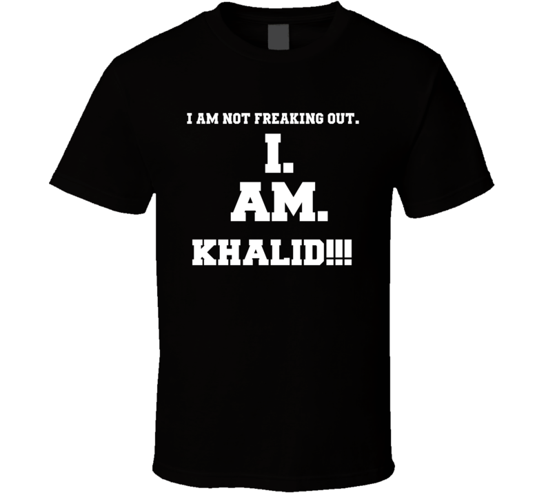I Am Not Freaking Out I Am Khalid Name T Shirt