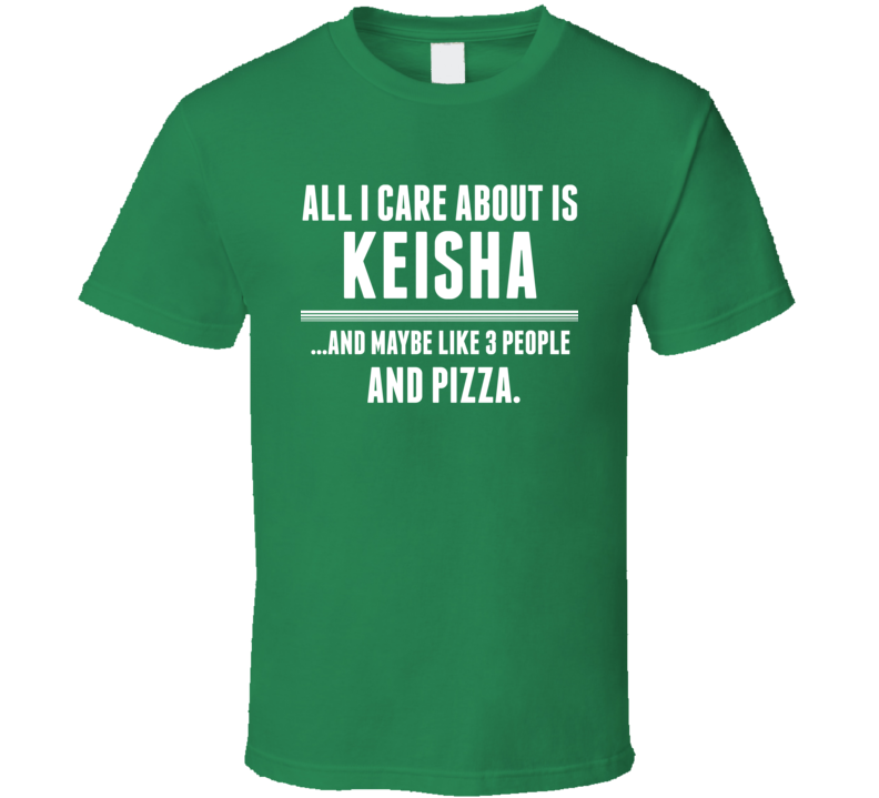 All I Care About Is Keisha Funny Name T Shirt