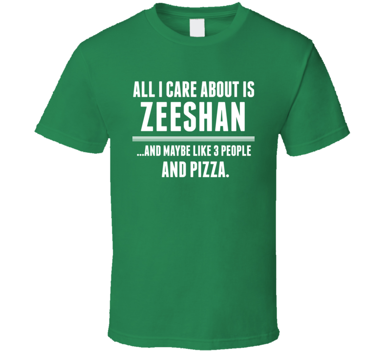 All I Care About Is Zeeshan Funny Name T Shirt