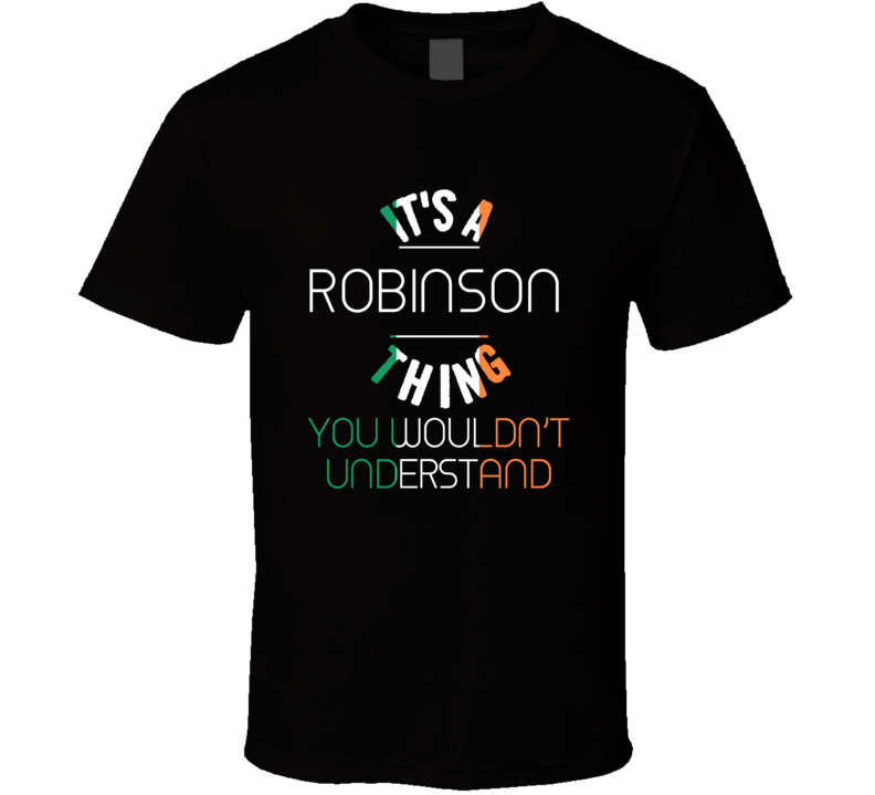 It's A Robinson Thing You Wouldn't Understand Irish Name T Shirt