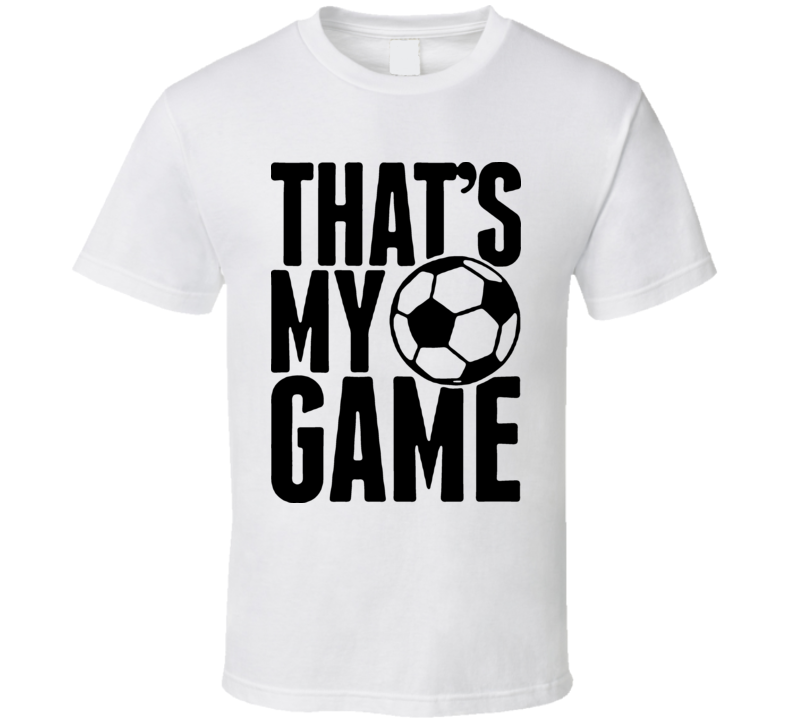 Thats My Game Soccer T Shirt