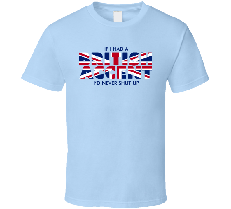 If I Had A British Accent T Shirt