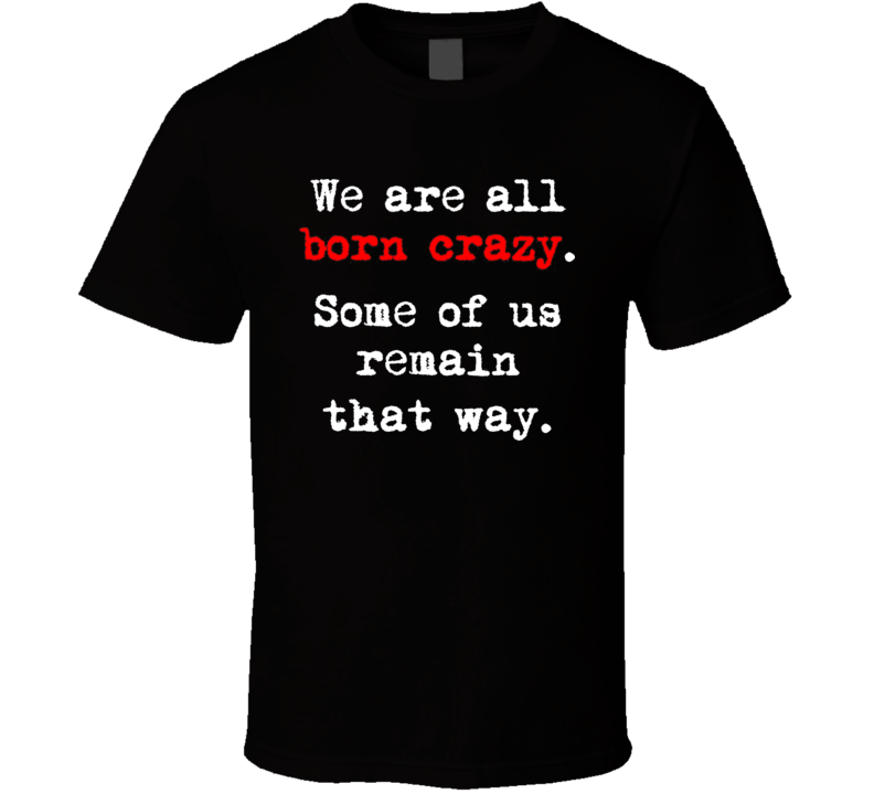 We Are All Born Crazy T Shirt