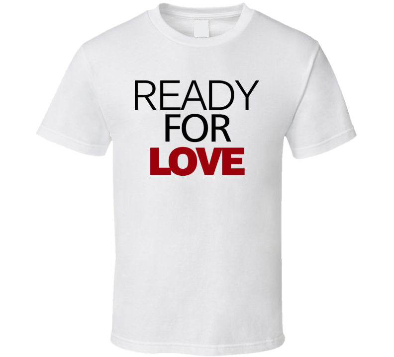 Ready For Love T Shirt