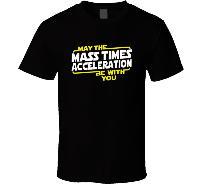 May The Mass Acceleration Be With You TShirt