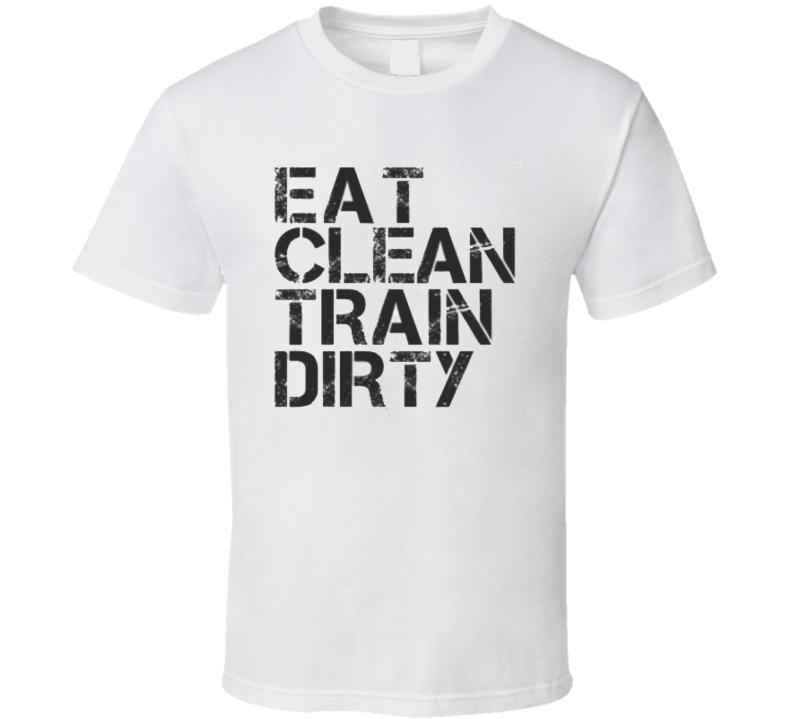 Eat Clean Train Dirty T Shirt