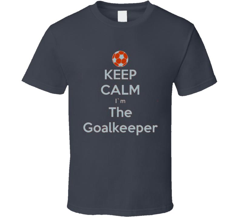Keep Calm I'm The Goalkeeper TShirt