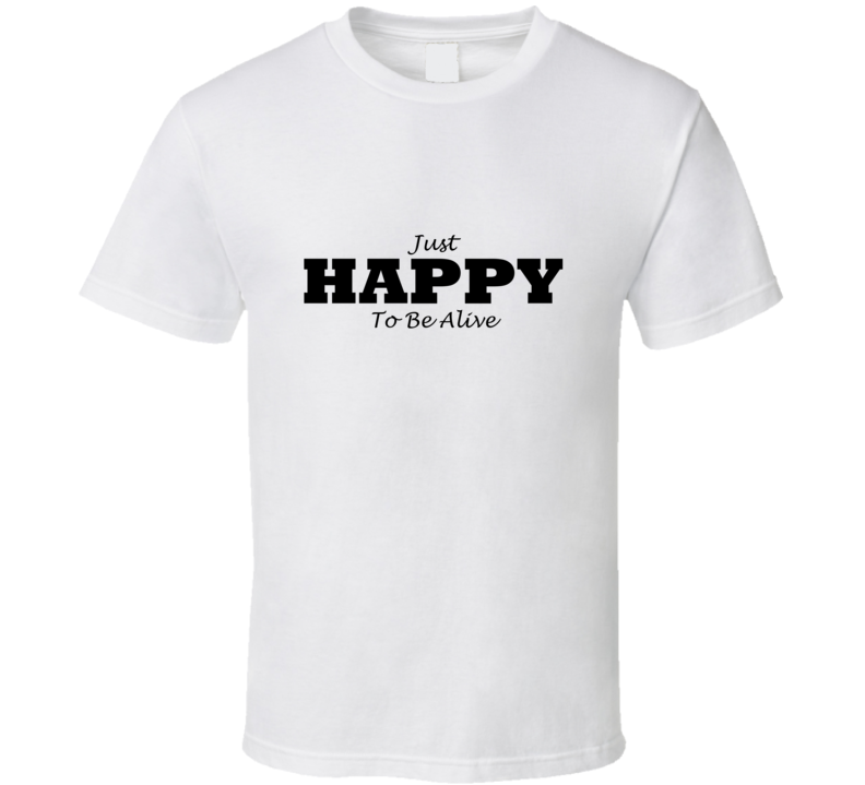 happy to be alive t-shirt feel good motivational