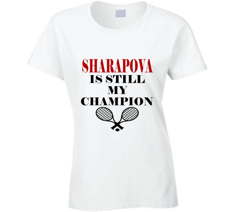 Maria Sharapova is still my champion Fan T shirt shirt tees sharapova supporter