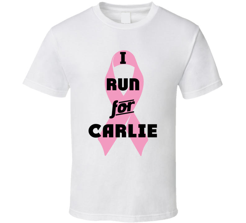 I Run For Carlie Pink Breast Cancer Ribbon Support T Shirt