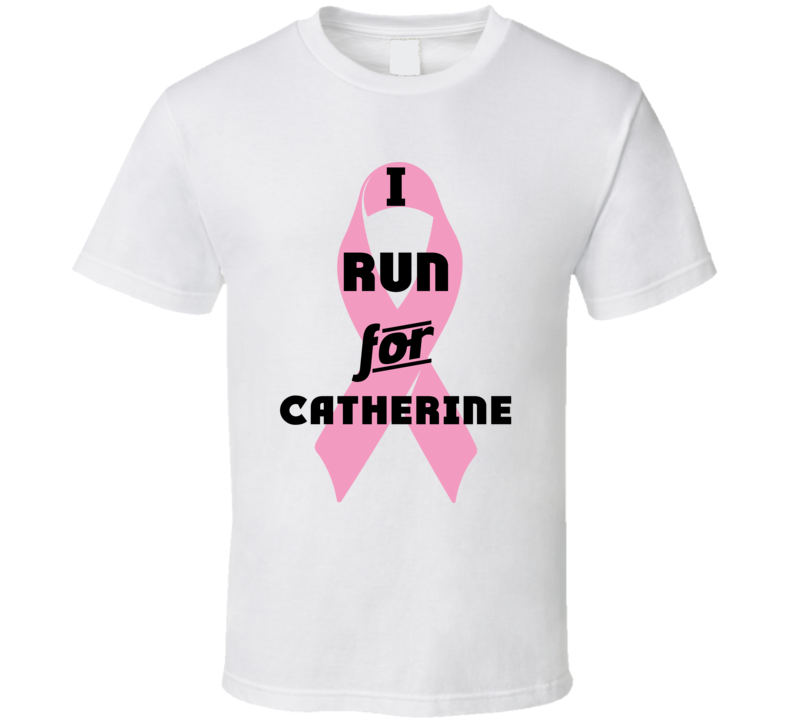 I Run For Catherine Pink Breast Cancer Ribbon Support T Shirt