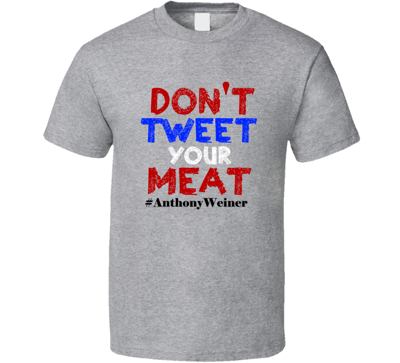 don't tweet your meat anthony weiner funny political T Shirt