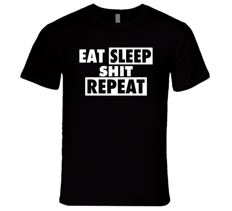 Eat Sleep Shit Repeat T Shirt