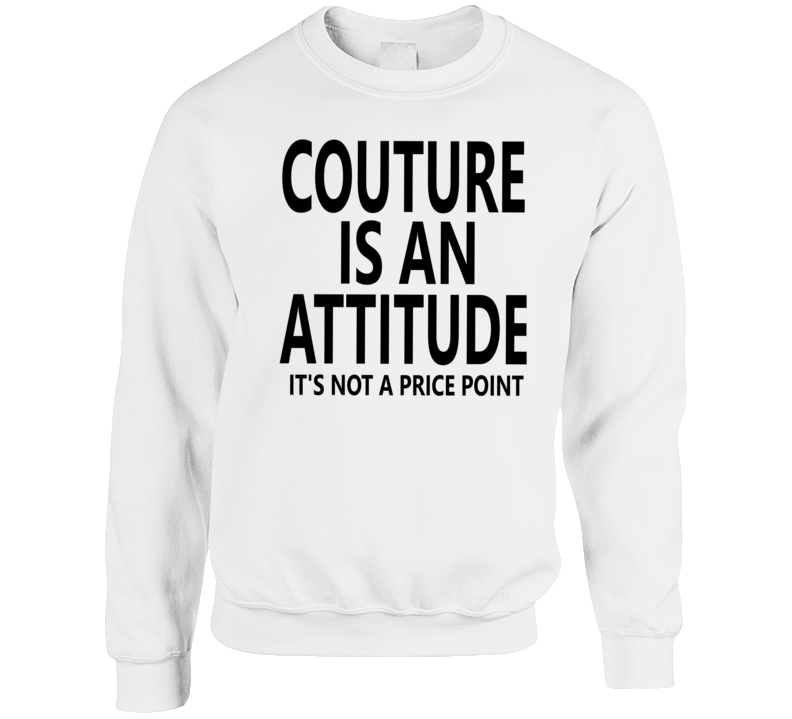 Couture Is An Attitude It's Not A Price Point Gwen Inspired Crewneck Sweatshirt