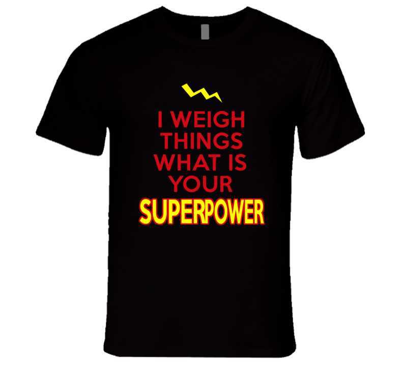 I Weigh Things What Is Your Superpower Occupation T Shirt