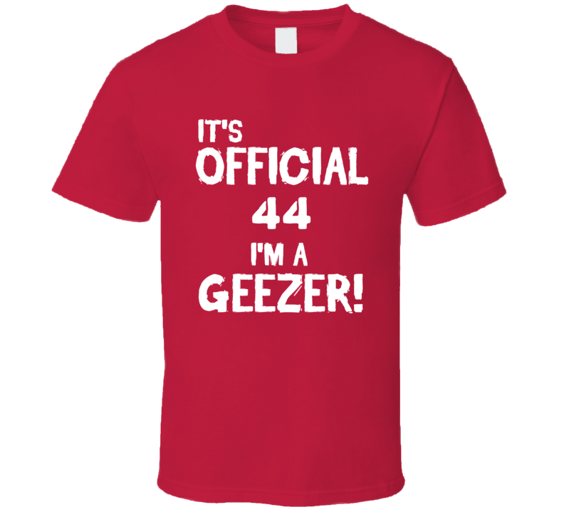 Its Official 44 Im A Geezer Funny Birthday T Shirt